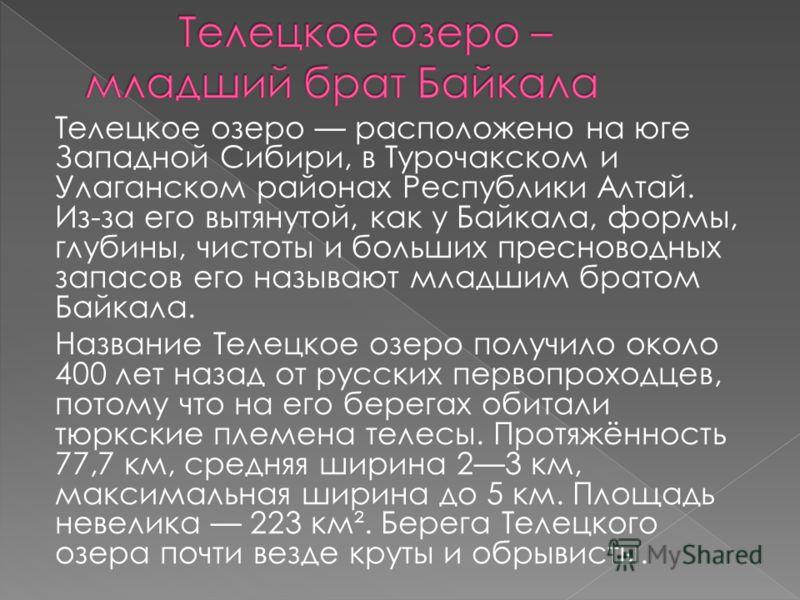 Телецкое озеро расположено на юге Западной Сибири, в Турочакском и Улаганском районах Республики Алтай. Из-за его вытянутой, как у Байкала, формы, глубины, чистоты и больших пресноводных запасов его называют младшим братом Байкала. Название Телецкое