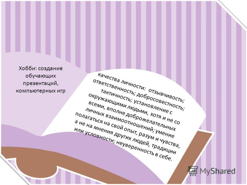 Хобби: создание обучающих презентаций, компьютерных игр качества личности: отзывчивость; ответственность; добросовестность; тактичность; установление с окружающими людьми, хотя и не со всеми, вполне доброжелательных личных взаимоотношений; умение пол