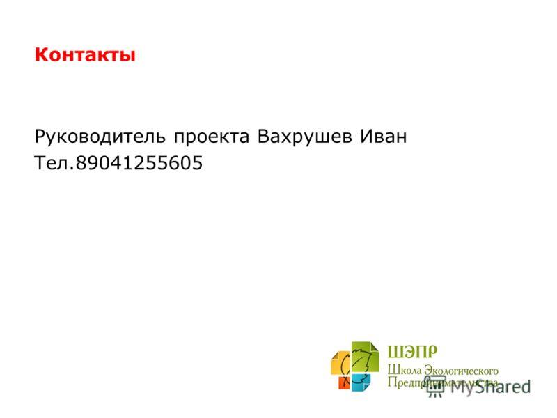Контакты Руководитель проекта Вахрушев Иван Тел.89041255605
