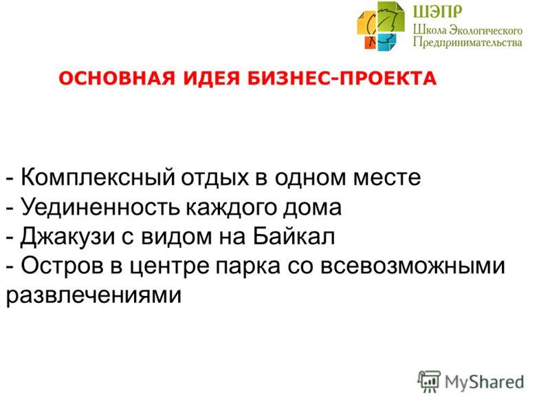 ОСНОВНАЯ ИДЕЯ БИЗНЕС-ПРОЕКТА - Комплексный отдых в одном месте - Уединенность каждого дома - Джакузи с видом на Байкал - Остров в центре парка со всевозможными развлечениями