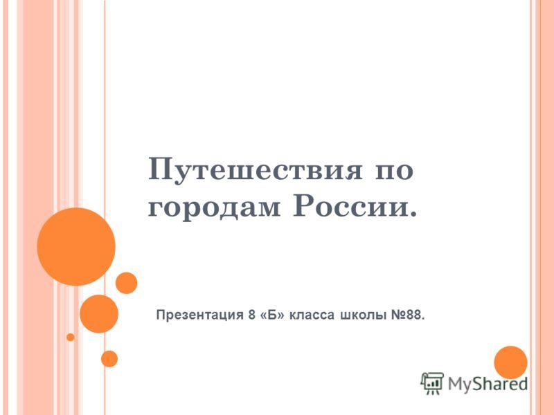 Путешествия по городам России. Презентация 8 «Б» класса школы 88.