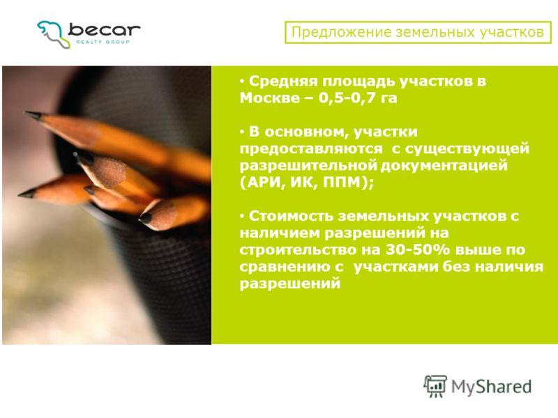 Предложение земельных участков Средняя площадь участков в Москве – 0,5-0,7 га В основном, участки предоставляются с существующей разрешительной документацией (АРИ, ИК, ППМ); Стоимость земельных участков с наличием разрешений на строительство на 30-50