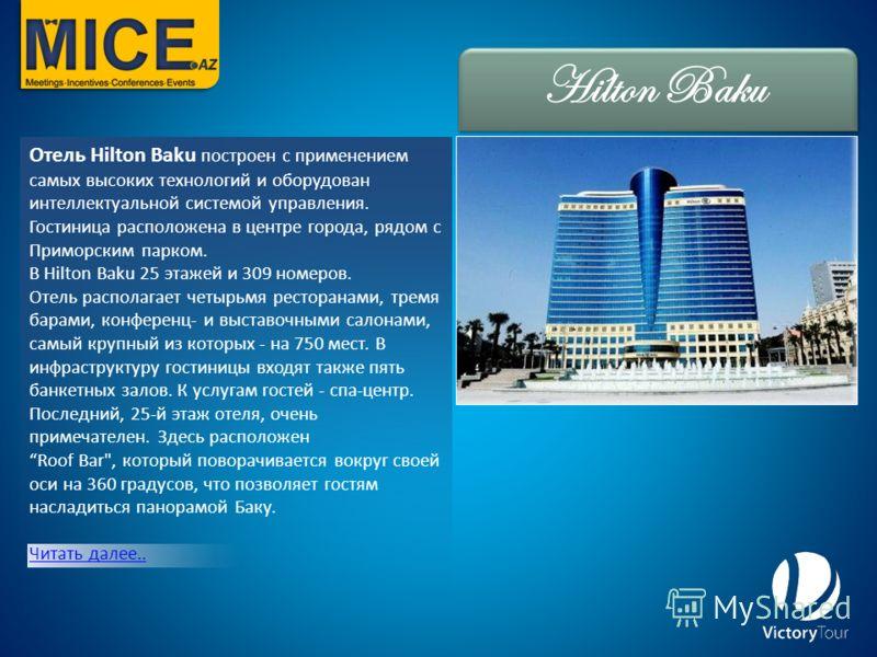 Отель Hilton Baku построен с применением самых высоких технологий и оборудован интеллектуальной системой управления. Гостиница расположена в центре города, рядом с Приморским парком. В Hilton Baku 25 этажей и 309 номеров. Oтель располагает четырьмя р