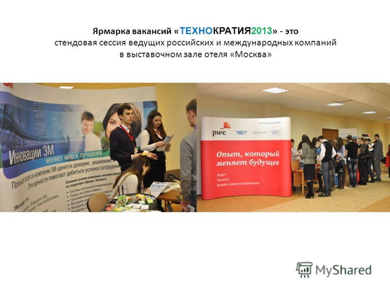 Ярмарка вакансий « ТЕХНОКРАТИЯ2013 » - это стендовая сессия ведущих российских и международных компаний в выставочном зале отеля «Москва»