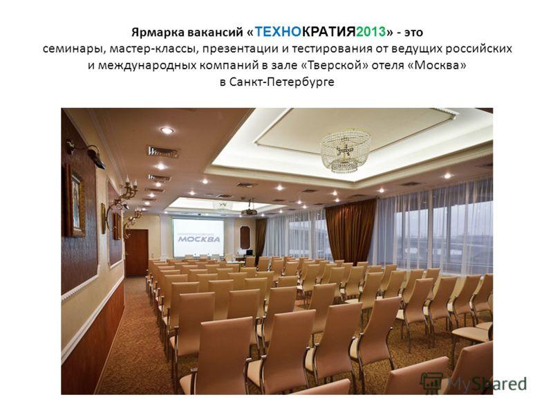 Ярмарка вакансий « ТЕХНОКРАТИЯ2013 » - это семинары, мастер-классы, презентации и тестирования от ведущих российских и международных компаний в зале «Тверской» отеля «Москва» в Санкт-Петербурге