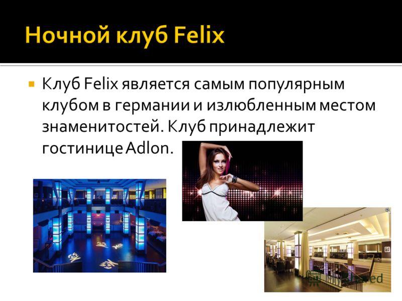 Клуб Felix является самым популярным клубом в германии и излюбленным местом знаменитостей. Клуб принадлежит гостинице Adlon.