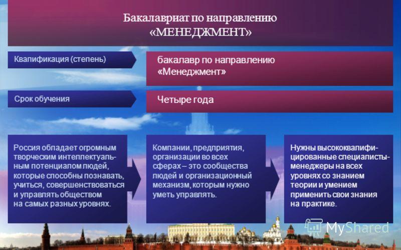 бакалавр по направлению «Менеджмент» Бакалавриат по направлению «МЕНЕДЖМЕНТ» Срок обучения Четыре года Квалификация (степень) Россия обладает огромным творческим интеллектуаль- ным потенциалом людей, которые способны познавать, учиться, совершенствов