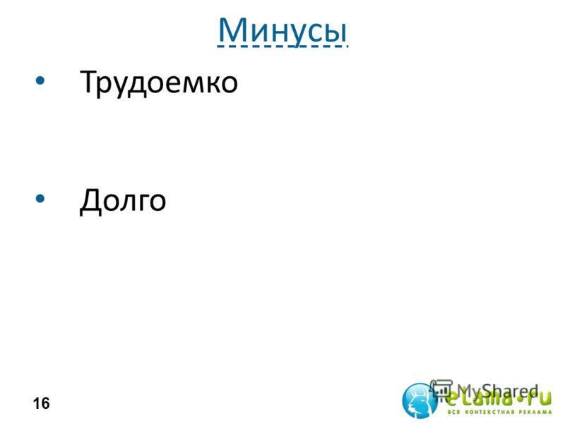 Минусы Трудоемко Долго 16