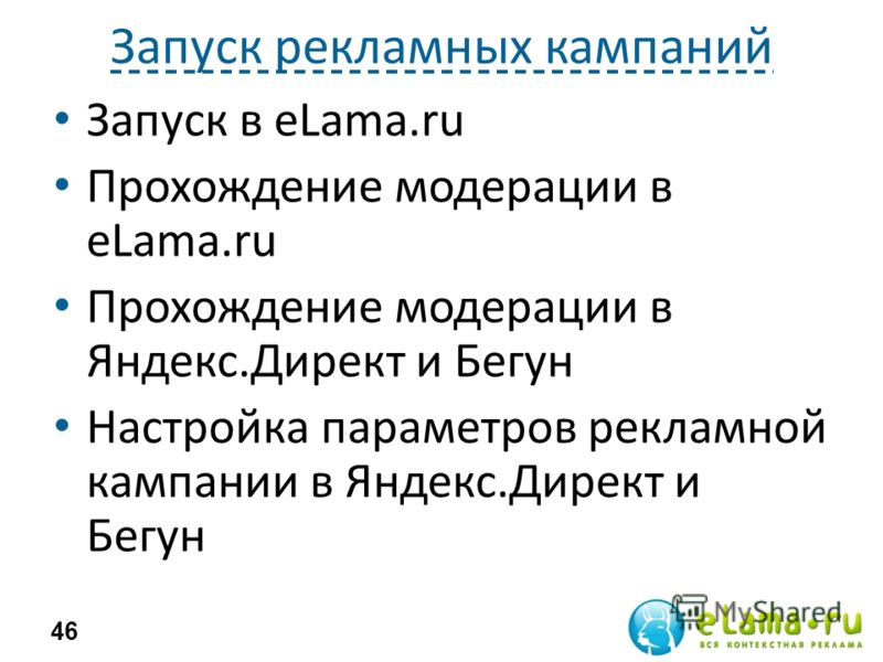 Запуск рекламных кампаний Запуск в eLama.ru Прохождение модерации в eLama.ru Прохождение модерации в Яндекс.Директ и Бегун Настройка параметров рекламной кампании в Яндекс.Директ и Бегун 46