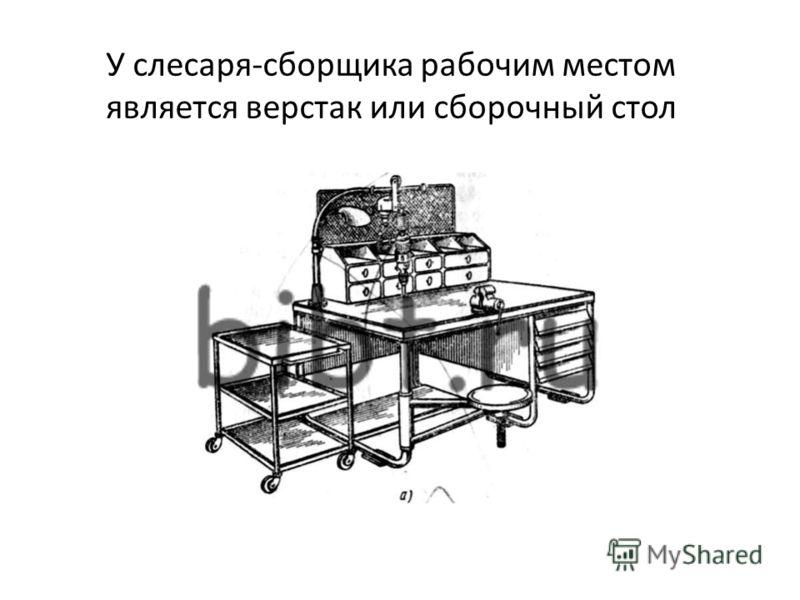 У слесаря-сборщика рабочим местом является верстак или сборочный стол