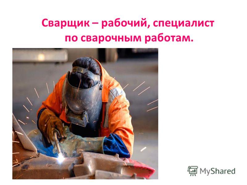 Сварщик – рабочий, специалист по сварочным работам.