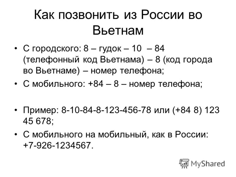 Как позвонить из России во Вьетнам С городского: 8 – гудок – 10 – 84 (телефонный код Вьетнама) – 8 (код города во Вьетнаме) – номер телефона; С мобильного: +84 – 8 – номер телефона; Пример: 8-10-84-8-123-456-78 или (+84 8) 123 45 678; С мобильного на