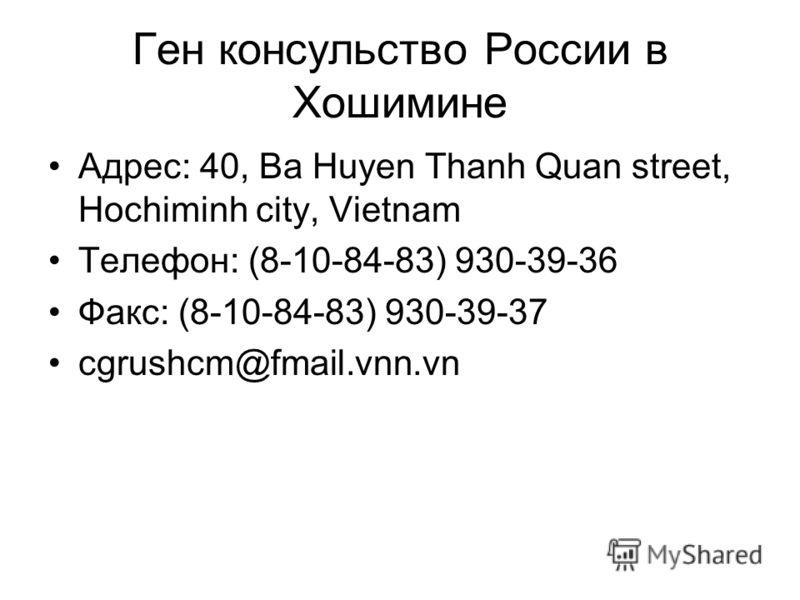 Ген консульство России в Хошимине Адрес: 40, Ba Huyen Thanh Quan street, Hochiminh city, Vietnam Телефон: (8-10-84-83) 930-39-36 Факс: (8-10-84-83) 930-39-37 cgrushcm@fmail.vnn.vn
