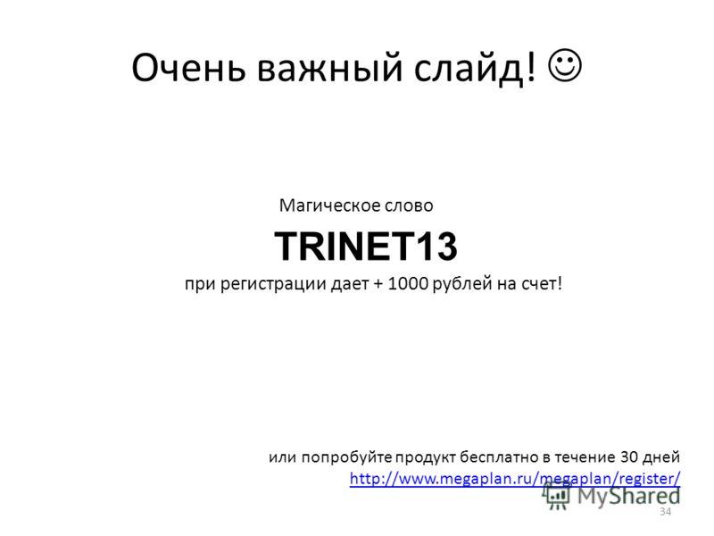 Очень важный слайд! TRINET13 при регистрации дает + 1000 рублей на счет! Магическое слово или попробуйте продукт бесплатно в течение 30 дней http://www.megaplan.ru/megaplan/register/ 34