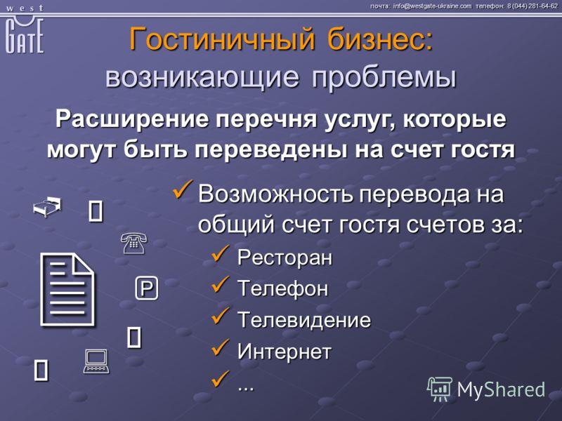 почта: info@westgate-ukraine.com телефон: 8 (044) 281-64-62 Гостиничный бизнес: возникающие проблемы Расширение перечня услуг, которые могут быть переведены на счет гостя Возможность перевода на общий счет гостя счетов за: Возможность перевода на общ