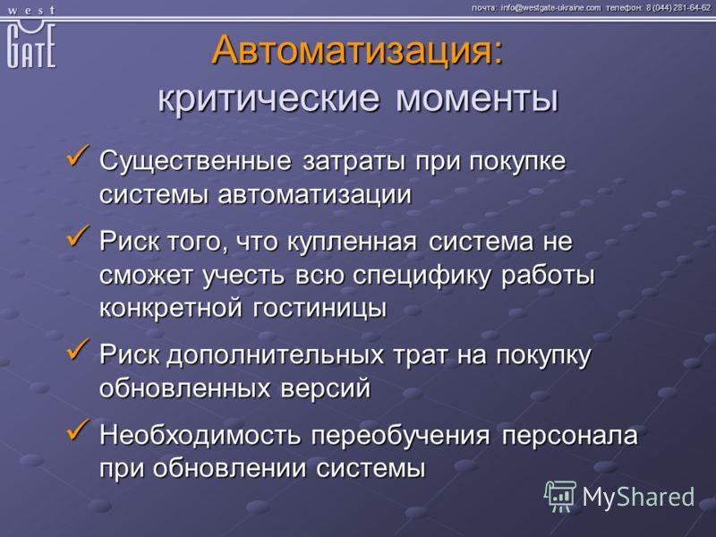 почта: info@westgate-ukraine.com телефон: 8 (044) 281-64-62 Автоматизация: критические моменты Существенные затраты при покупке системы автоматизации Существенные затраты при покупке системы автоматизации Риск того, что купленная система не сможет уч
