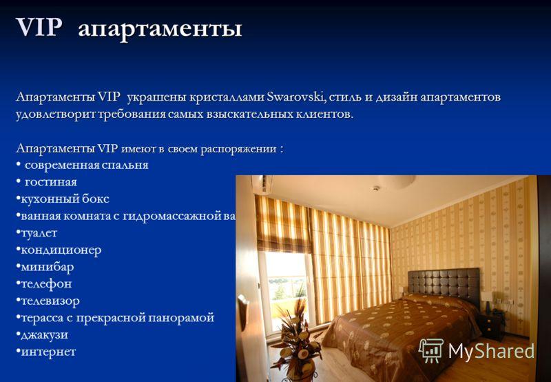 VIP апартаменты Апартаменты VIP украшены кристаллами Swarovski, стиль и дизайн апартаментов удовлетворит требования самых взыскательных клиентов. Апартаменты VIP имеют в своем распоряжении : современная спальня гостиная кухонный бокс ванная комната с