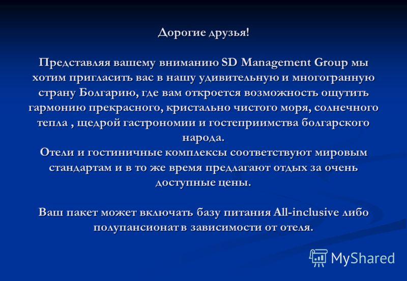Дорогие друзья! Представляя вашему вниманию SD Management Group мы хотим пригласить вас в нашу удивительную и многогранную страну Болгарию, где вам откроется возможность ощутить гармонию прекрасного, кристально чистого моря, солнечного тепла, щедрой