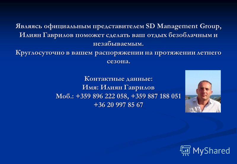 Являясь официальным представителем SD Management Group, Илиян Гаврилов поможет сделать ваш отдых безоблачным и незабываемым. Круглосуточно в вашем распоряжении на протяжении летнего сезона. Контактные данные: Имя: Илиян Гаврилов Моб.: +359 896 222 05