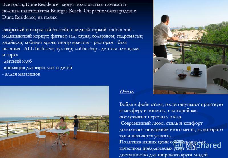 Все гостиDune Residence могут пользоваться слугами и полным пансионатом Bourgas Beach. Он расположен рядом с Dune Residence, на пляже -закрытый и открытый бассейн с водной горкой indoor and - медицынский корпус; фитнес-зал; сауна; солариюм; гидромаса