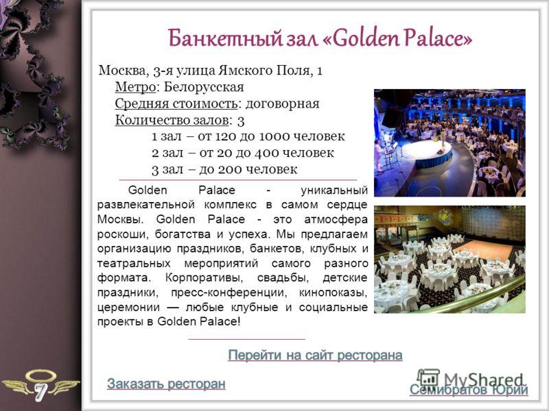 Банкетный зал «Golden Palace» Golden Palace - уникальный развлекательной комплекс в самом сердце Москвы. Golden Palace - это атмосфера роскоши, богатства и успеха. Мы предлагаем организацию праздников, банкетов, клубных и театральных мероприятий само