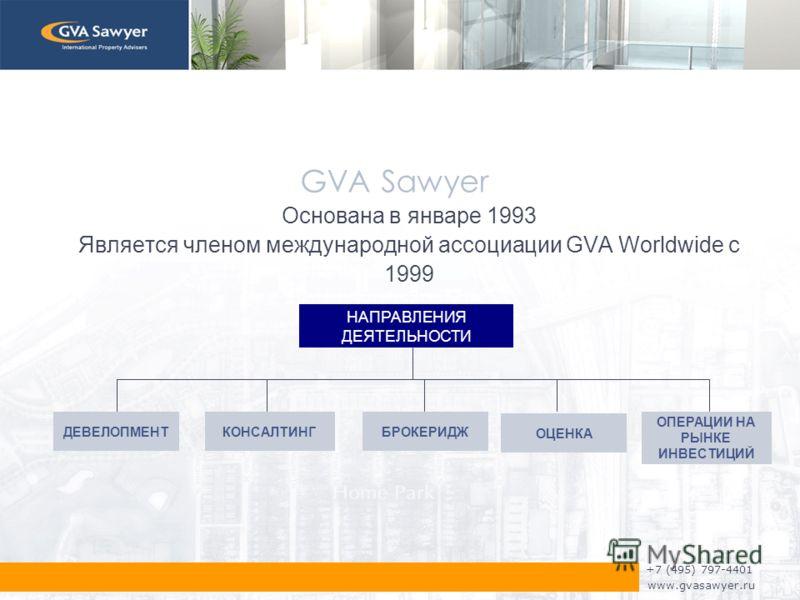 +7 (495) 797-4401 www.gvasawyer.ru GVA Sawyer Основана в январе 1993 Является членом международной ассоциации GVA Worldwide с 1999 НАПРАВЛЕНИЯ ДЕЯТЕЛЬНОСТИ ДЕВЕЛОПМЕНТ КОНСАЛТИНГБРОКЕРИДЖ ОПЕРАЦИИ НА РЫНКЕ ИНВЕСТИЦИЙ ОЦЕНКА