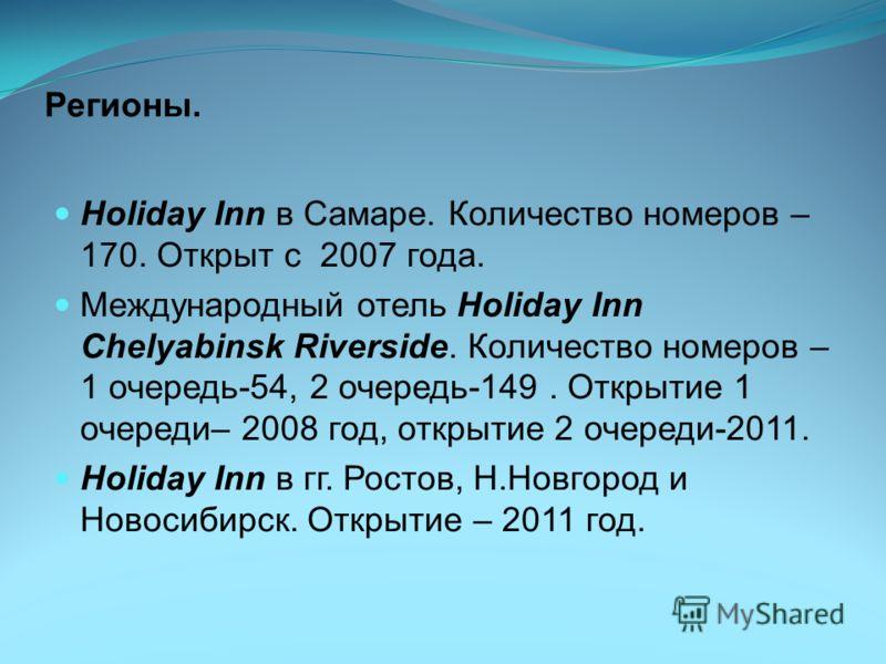 Регионы. Holiday Inn в Самаре. Количество номеров – 170. Открыт с 2007 года. Международный отель Holiday Inn Chelyabinsk Riverside. Количество номеров – 1 очередь-54, 2 очередь-149. Открытие 1 очереди– 2008 год, открытие 2 очереди-2011. Holiday Inn в