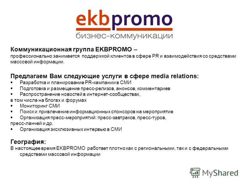 Коммуникационная группа EKBPROMO – профессионально занимается поддержкой клиентов в сфере PR и взаимодействия со средствами массовой информации. Предлагаем Вам следующие услуги в сфере media relations: Разработка и планирование PR-кампании в СМИ Подг