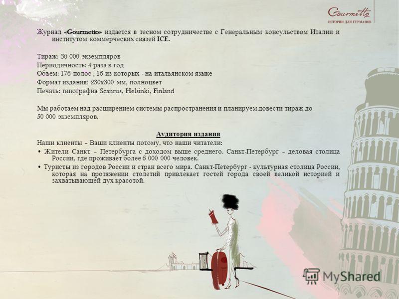 Журнал «Gourmetto» издается в тесном сотрудничестве с Генеральным консульством Италии и институтом коммерческих связей ICE. Тираж : 30 000 экземпляров Периодичность : 4 раза в год Объем : 176 полос, 16 из которых - на итальянском языке Формат издания