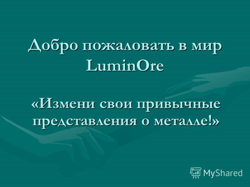 Добро пожаловать в мир LuminOre «Измени свои привычные представления о металле!»