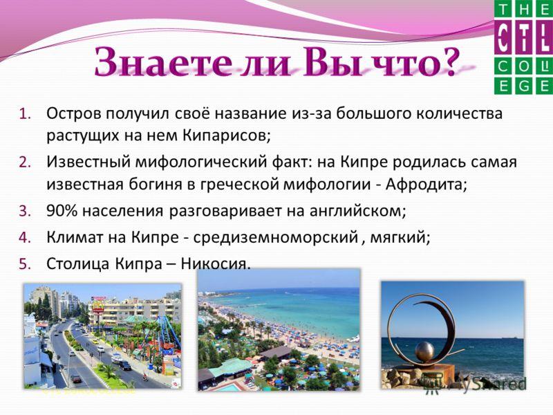 1. Остров получил своё название из-за большого количества растущих на нем Кипарисов; 2. Известный мифологический факт: на Кипре родилась самая известная богиня в греческой мифологии - Афродита; 3. 90% населения разговаривает на английском; 4. Климат