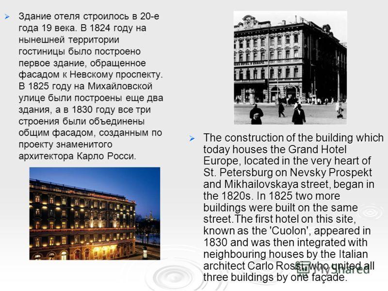 Здание отеля строилось в 20-е года 19 века. В 1824 году на нынешней территории гостиницы было построено первое здание, обращенное фасадом к Невскому проспекту. В 1825 году на Михайловской улице были построены еще два здания, а в 1830 году все три стр