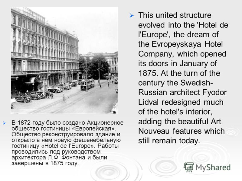 This united structure evolved into the 'Hotel de l'Europe', the dream of the Evropeyskaya Hotel Company, which opened its doors in January of 1875. At the turn of the century the Swedish- Russian architect Fyodor Lidval redesigned much of the hotel's