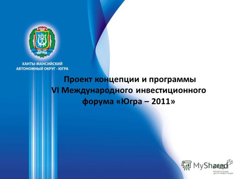 Проект концепции и программы VI Международного инвестиционного форума «Югра – 2011»