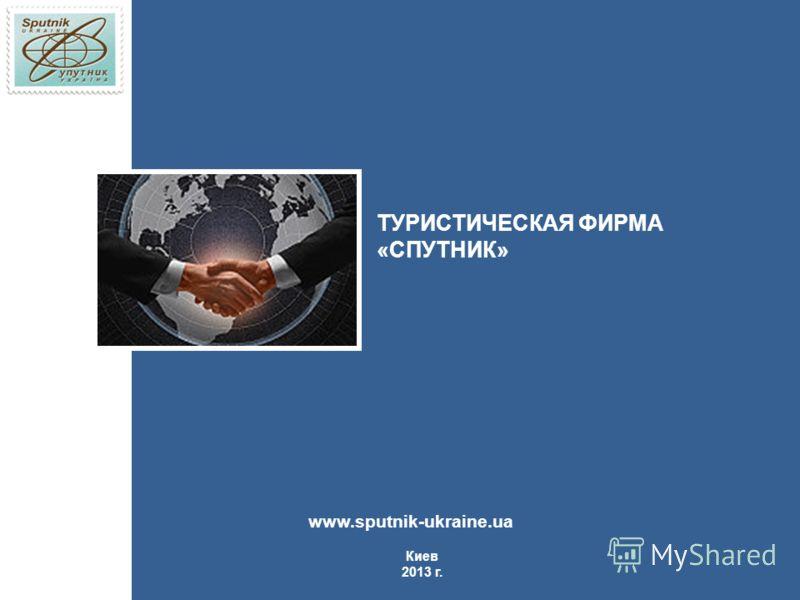 Киев 2013 г. www.sputnik-ukraine.ua ТУРИСТИЧЕСКАЯ ФИРМА «СПУТНИК»