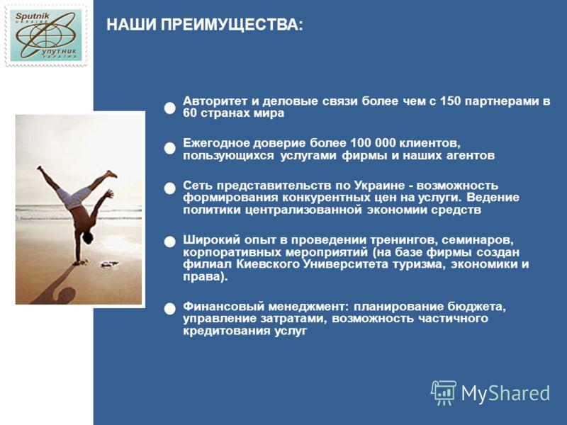 НАШИ ПРЕИМУЩЕСТВА: Авторитет и деловые связи более чем с 150 партнерами в 60 странах мира Ежегодное доверие более 100 000 клиентов, пользующихся услугами фирмы и наших агентов Сеть представительств по Украине - возможность формирования конкурентных ц