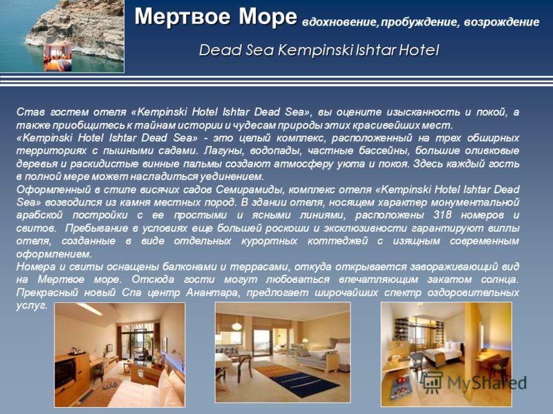 Мертвое Море вдохновение, пробуждение, возрождение Dead Sea Kempinski Ishtar Hotel Став гостем отеля «Kempinski Hotel Ishtar Dead Sea», вы оцените изысканность и покой, а также приобщитесь к тайнам истории и чудесам природы этих красивейших мест. «Ke
