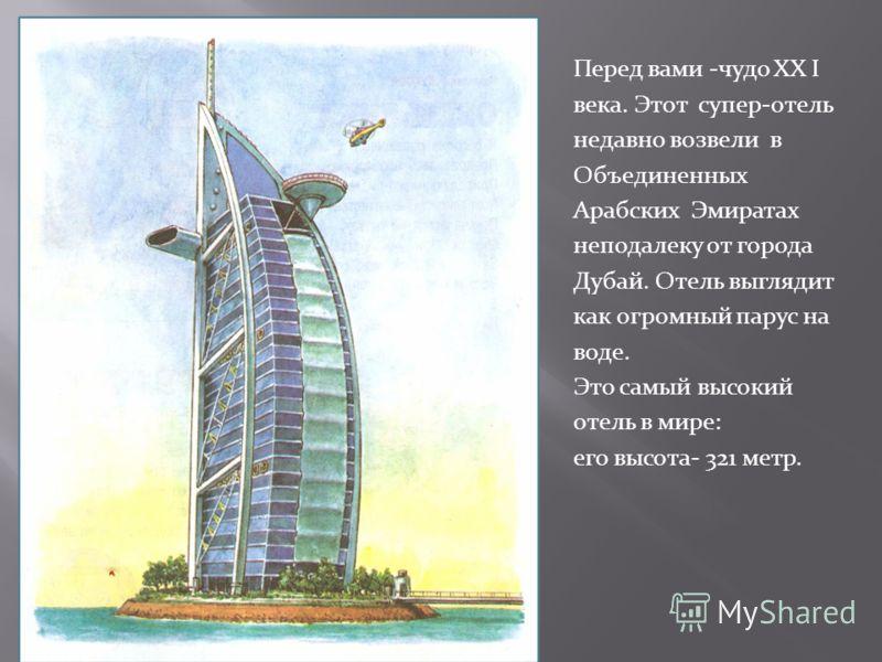 Перед вами -чудо XX I века. Этот супер-отель недавно возвели в Объединенных Арабских Эмиратах неподалеку от города Дубай. Отель выглядит как огромный парус на воде. Это самый высокий отель в мире: его высота- 321 метр.