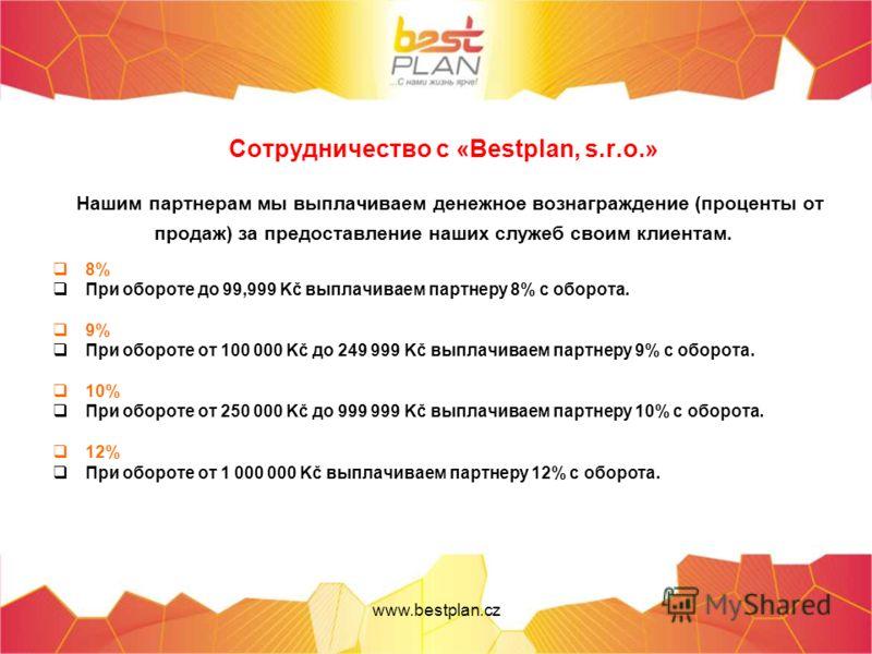 Сотрудничество с «Bestplan, s.r.o.» Нашим партнерам мы выплачиваем денежное вознаграждение (проценты от продаж) за предоставление наших служеб своим клиентам. 8% При обороте до 99,999 Kč выплачиваем партнеру 8% с оборота. 9% При обороте от 100 000 Kč