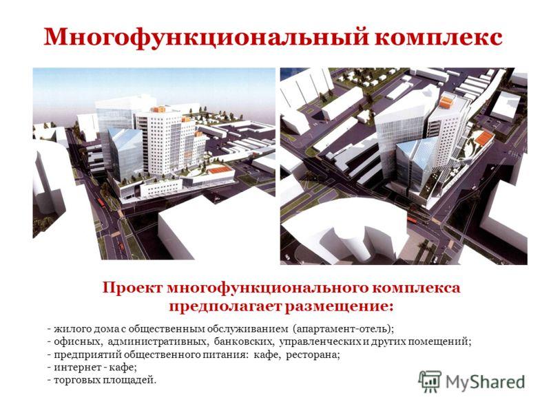 Проект многофункционального комплекса предполагает размещение: - жилого дома с общественным обслуживанием (апартамент-отель); - офисных, административных, банковских, управленческих и других помещений; - предприятий общественного питания: кафе, ресто