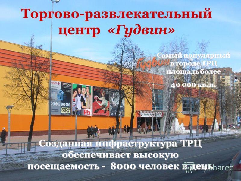Торгово-развлекательный центр «Гудвин» Самый популярный в городе ТРЦ площадь более 40 000 кв.м. Созданная инфраструктура ТРЦ обеспечивает высокую посещаемость - 8000 человек в день