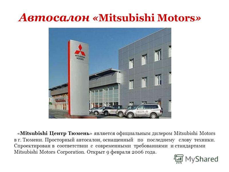 Автосалон «Mitsubishi Motors» «Mitsubishi Центр Тюмень» является официальным дилером Mitsubishi Motors в г. Тюмени. Просторный автосалон, оснащенный по последнему слову техники. Спроектирован в соответствии с современными требованиями и стандартами M