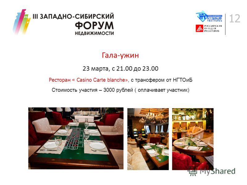 12 Гала-ужин 23 марта, с 21.00 до 23.00 Ресторан « Casino Carte blanche», с трансфером от НГТОиБ Стоимость участия – 3000 рублей ( оплачивает участник)