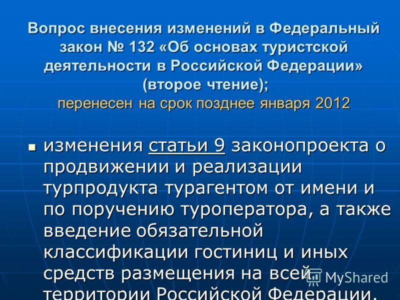 Вопрос внесения изменений в Федеральный закон 132 «Об основах туристской деятельности в Российской Федерации» (второе чтение); перенесен на срок позднее января 2012 изменения статьи 9 законопроекта о продвижении и реализации турпродукта турагентом от