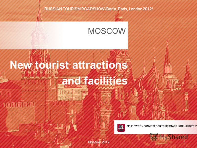 КОМИТЕТ ПО ТУРИЗМУ И ГОСТИНИЧНОМУ ХОЗЯЙСТВУ ГОРОДА МОСКВЫ MOSCOW New tourist attractions and facilities Moscow 2012 1 MOSCOW CITY COMMITTEE ON TOURISM AND HOTEL INDUSTRY RUSSIAN TOURISM ROADSHOW /Berlin, Paris, London 2012/