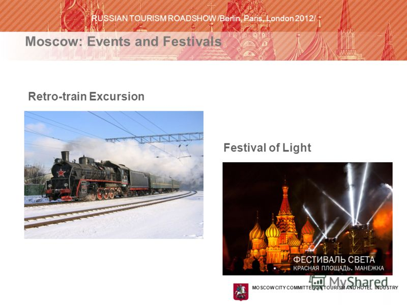 КОМИТЕТ ПО ТУРИЗМУ И ГОСТИНИЧНОМУ ХОЗЯЙСТВУ ГОРОДА МОСКВЫ Retro-train Excursion MOSCOW CITY COMMITTEE ON TOURISM AND HOTEL INDUSTRY RUSSIAN TOURISM ROADSHOW /Berlin, Paris, London 2012/ Moscow: Events and Festivals Festival of Light