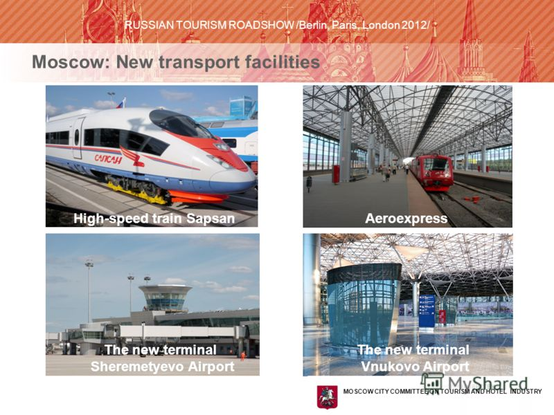 КОМИТЕТ ПО ТУРИЗМУ И ГОСТИНИЧНОМУ ХОЗЯЙСТВУ ГОРОДА МОСКВЫ Moscow: New transport facilities High-speed train SapsanAeroexpress The new terminal Sheremetyevo Airport The new terminal Vnukovo Airport MOSCOW CITY COMMITTEE ON TOURISM AND HOTEL INDUSTRY R