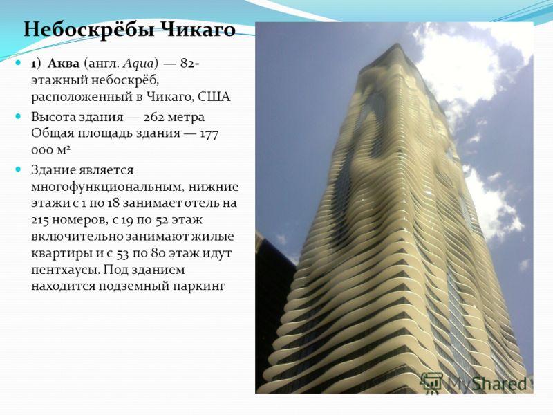 1) Аква (англ. Aqua) 82- этажный небоскрёб, расположенный в Чикаго, США Высота здания 262 метра Общая площадь здания 177 000 м 2 Здание является многофункциональным, нижние этажи с 1 по 18 занимает отель на 215 номеров, с 19 по 52 этаж включительно з