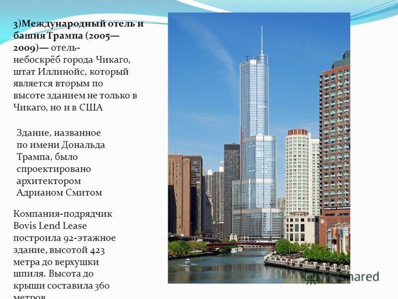 3)Международный отель и башня Трампа (2005 2009) отель- небоскрёб города Чикаго, штат Иллинойс, который является вторым по высоте зданием не только в Чикаго, но и в США Компания-подрядчик Bovis Lend Lease построила 92-этажное здание, высотой 423 метр