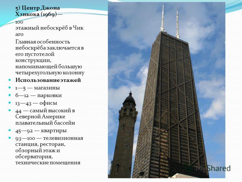 5) Центр Джона Хэнкока (1969) 100 этажный небоскрёб в Чик аго Главная особенность небоскрёба заключается в его пустотелой конструкции, напоминающей большую четырехугольную колонну Использование этажей 15 магазины 612 парковки 1343 офисы 44 самый высо